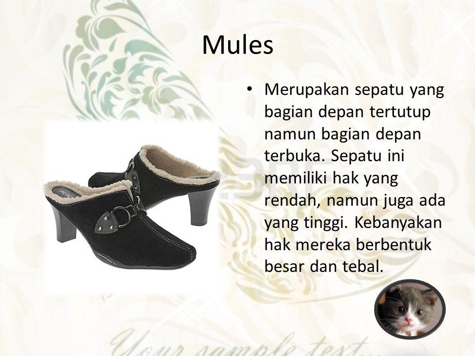 Mules Merupakan sepatu yang bagian depan tertutup namun bagian depan terbuka. Sepatu ini memiliki hak yang rendah, namun juga ada yang tinggi. Kebanya