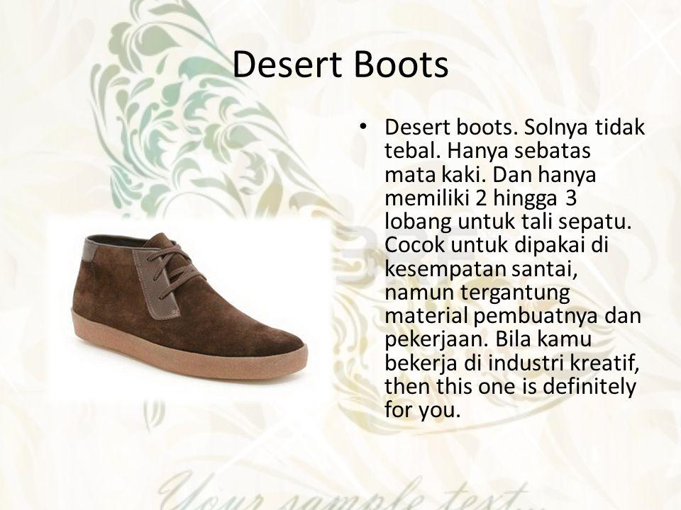 Desert Boots Desert boots. Solnya tidak tebal. Hanya sebatas mata kaki. Dan hanya memiliki 2 hingga 3 lobang untuk tali sepatu. Cocok untuk dipakai di