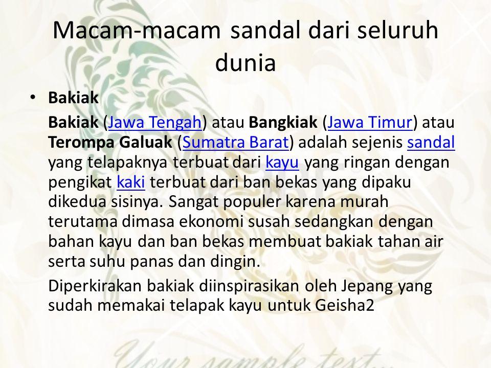 Macam-macam sandal dari seluruh dunia Bakiak Bakiak (Jawa Tengah) atau Bangkiak (Jawa Timur) atau Terompa Galuak (Sumatra Barat) adalah sejenis sandal