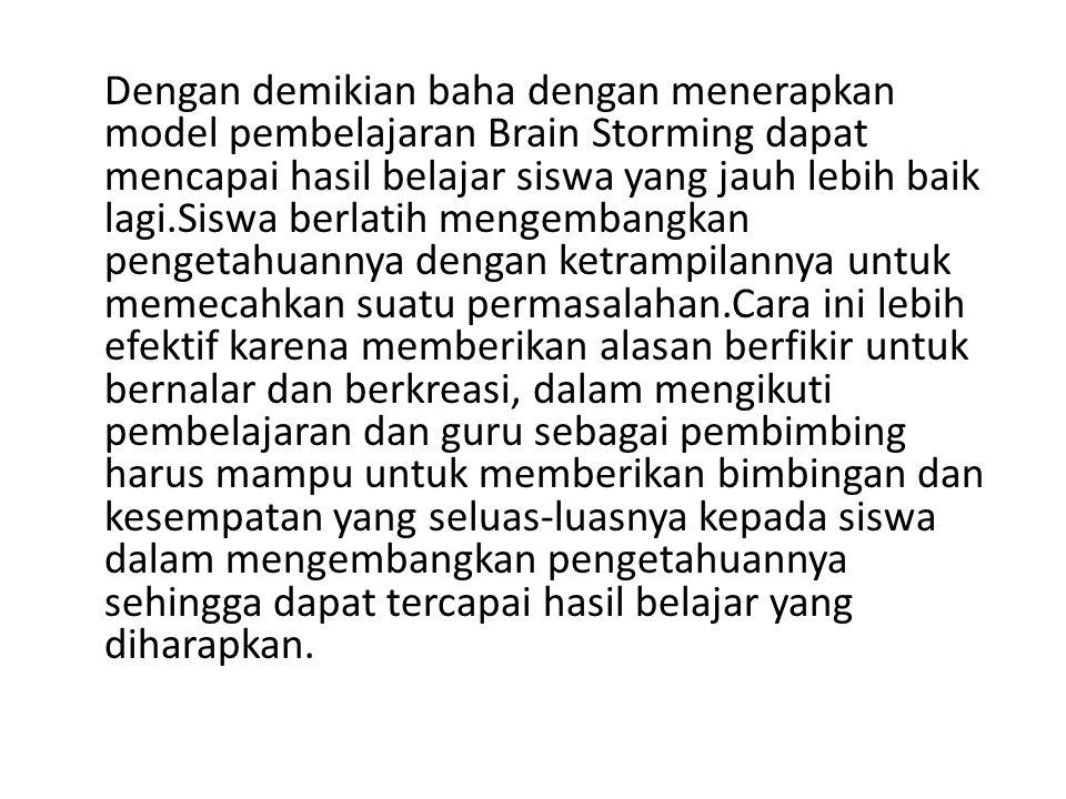 Dengan demikian baha dengan menerapkan model pembelajaran Brain Storming dapat mencapai hasil belajar siswa yang jauh lebih baik lagi.Siswa berlatih m