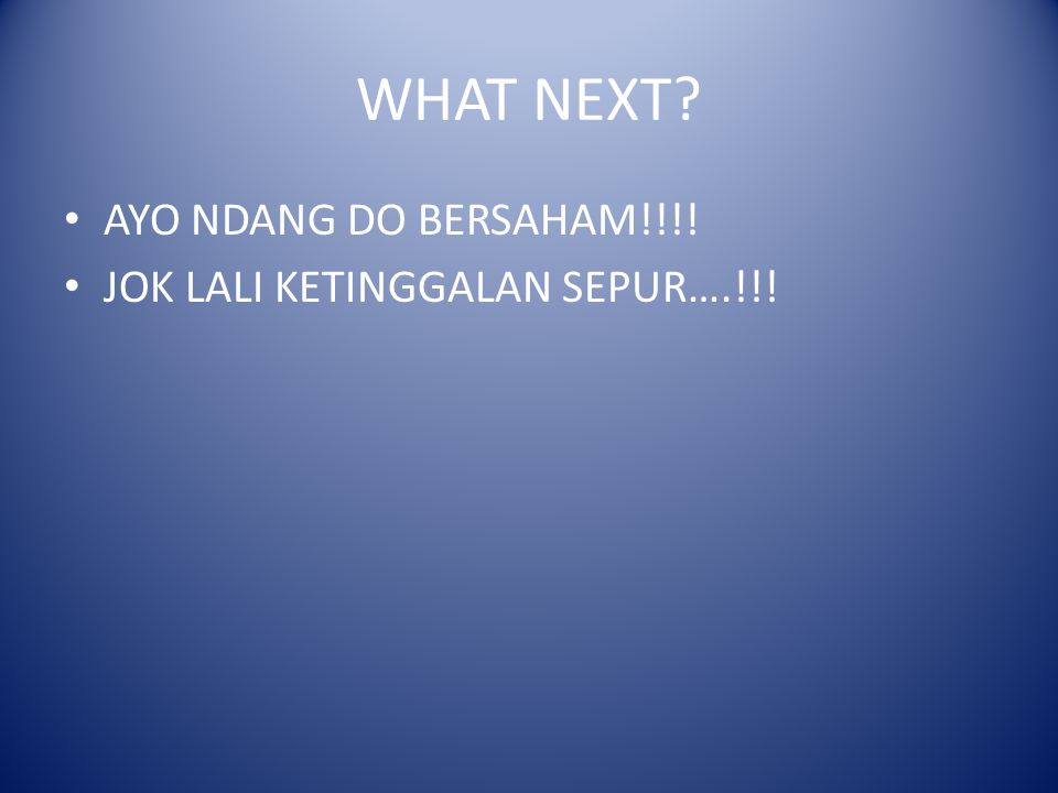 WHAT NEXT AYO NDANG DO BERSAHAM!!!! JOK LALI KETINGGALAN SEPUR….!!!