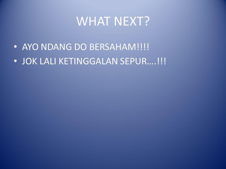 WHAT NEXT? AYO NDANG DO BERSAHAM!!!! JOK LALI KETINGGALAN SEPUR….!!!