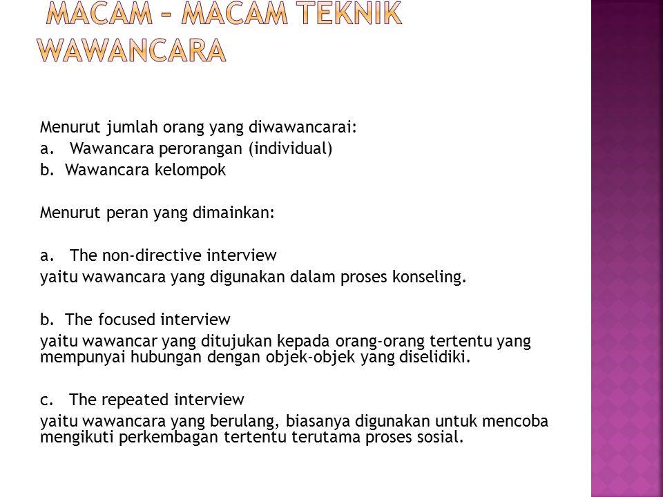 Menurut jumlah orang yang diwawancarai: a. Wawancara perorangan (individual) b. Wawancara kelompok Menurut peran yang dimainkan: a. The non-directive