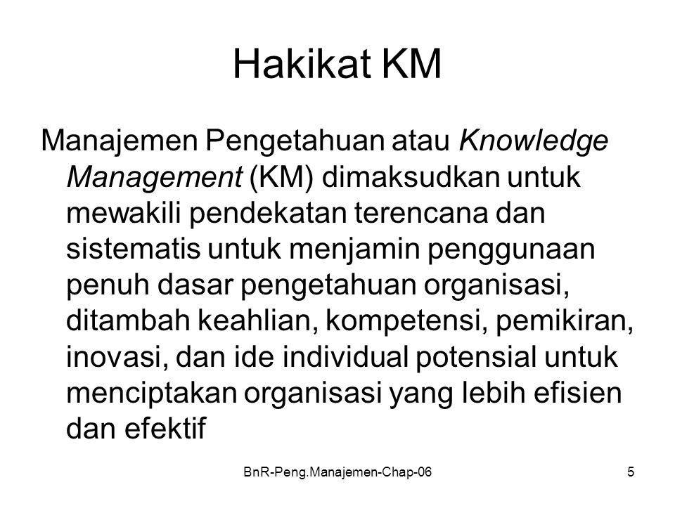 BnR-Peng.Manajemen-Chap-065 Hakikat KM Manajemen Pengetahuan atau Knowledge Management (KM) dimaksudkan untuk mewakili pendekatan terencana dan sistematis untuk menjamin penggunaan penuh dasar pengetahuan organisasi, ditambah keahlian, kompetensi, pemikiran, inovasi, dan ide individual potensial untuk menciptakan organisasi yang lebih efisien dan efektif