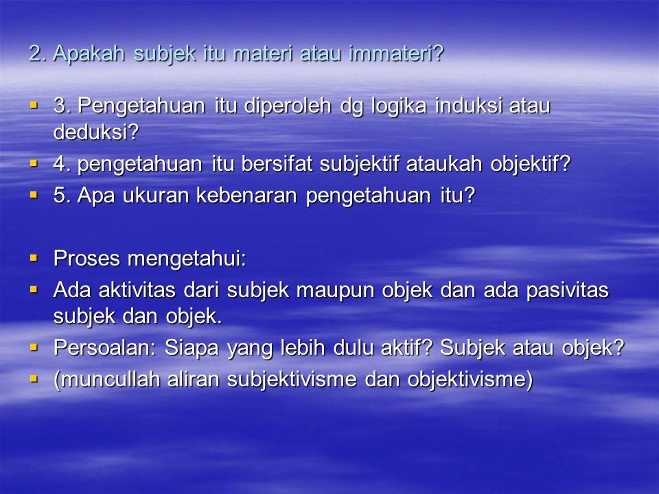 2. Apakah subjek itu materi atau immateri?  3. Pengetahuan itu diperoleh dg logika induksi atau deduksi?  4. pengetahuan itu bersifat subjektif atau