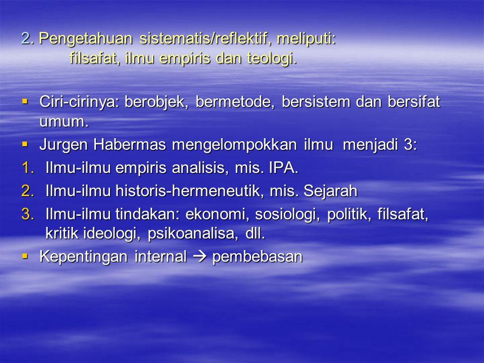 2. Pengetahuan sistematis/reflektif, meliputi: filsafat, ilmu empiris dan teologi.  Ciri-cirinya: berobjek, bermetode, bersistem dan bersifat umum. 