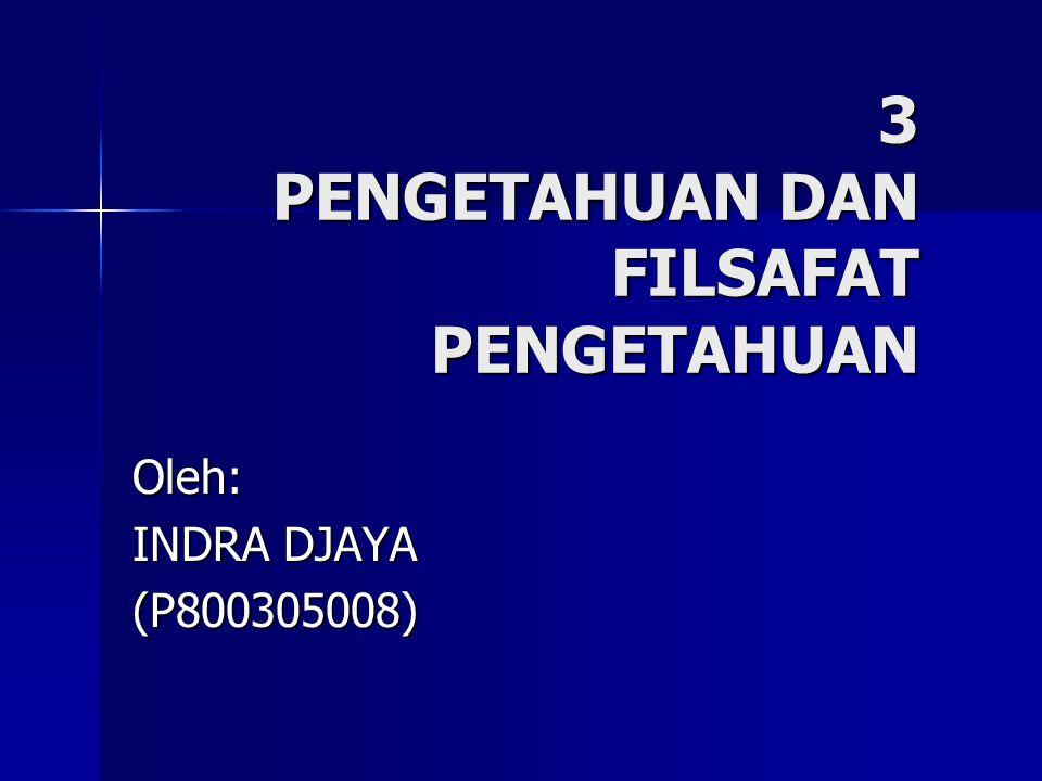 Oleh: INDRA DJAYA (P800305008) 3 PENGETAHUAN DAN FILSAFAT PENGETAHUAN