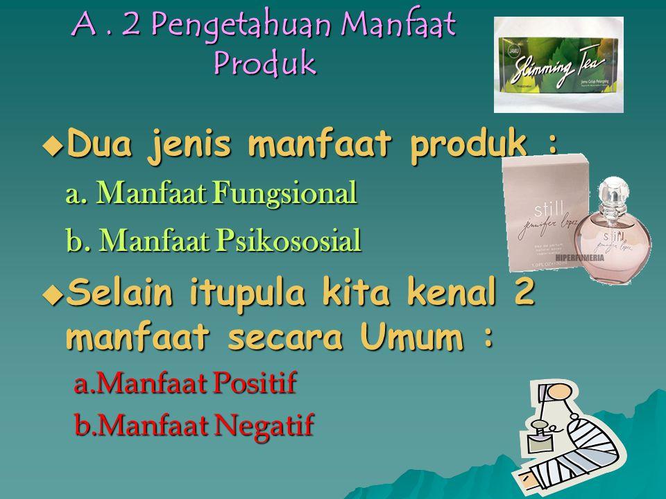 A.2 Pengetahuan Manfaat Produk  Dua jenis manfaat produk : a.