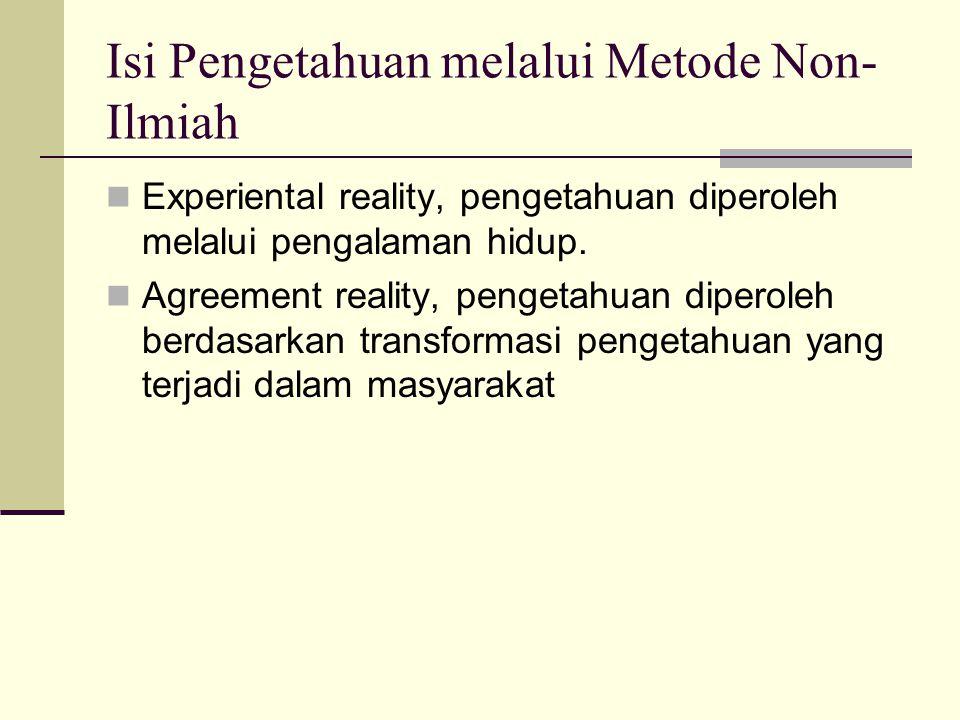 Isi Pengetahuan melalui Metode Non- Ilmiah Experiental reality, pengetahuan diperoleh melalui pengalaman hidup. Agreement reality, pengetahuan diperol