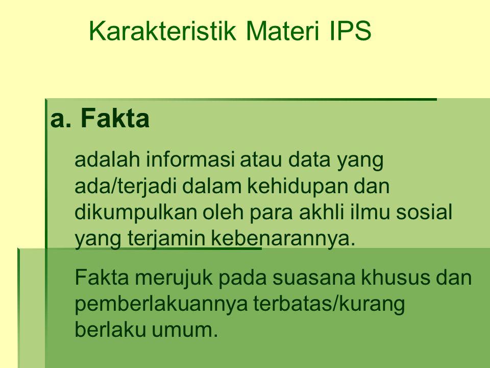 Karakteristik Materi IPS a. Fakta adalah informasi atau data yang ada/terjadi dalam kehidupan dan dikumpulkan oleh para akhli ilmu sosial yang terjami