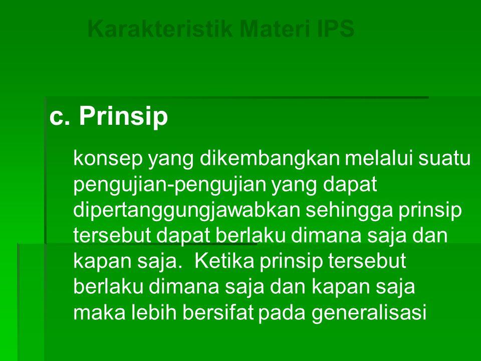 Karakteristik Materi IPS c. Prinsip konsep yang dikembangkan melalui suatu pengujian-pengujian yang dapat dipertanggungjawabkan sehingga prinsip terse