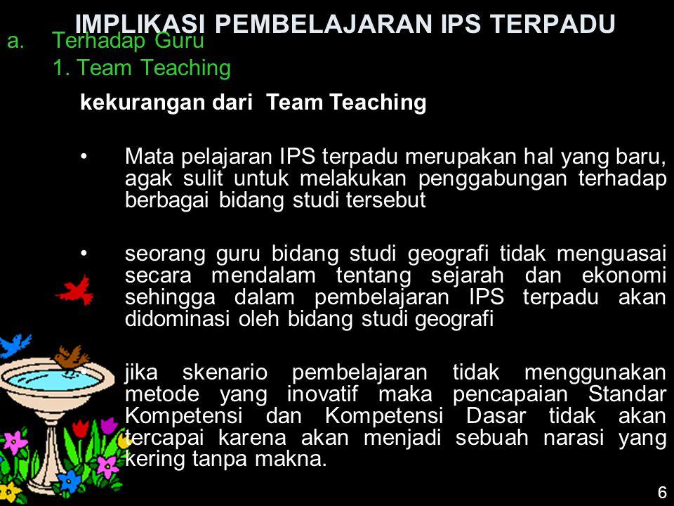 IMPLIKASI PEMBELAJARAN IPS TERPADU a.Terhadap Guru 1. Team Teaching 6 kekurangan dari Team Teaching Mata pelajaran IPS terpadu merupakan hal yang baru