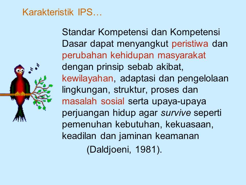 Standar Kompetensi dan Kompetensi Dasar IPS menggunakan tiga dimensi dalam mengkaji dan memahami fenomena sosial serta kehidupan manusia secara keseluruhan.