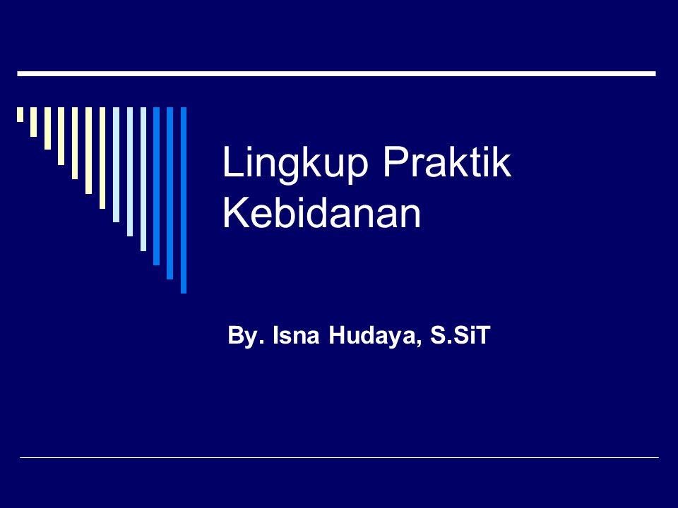 Lingkup Praktik Kebidanan By. Isna Hudaya, S.SiT