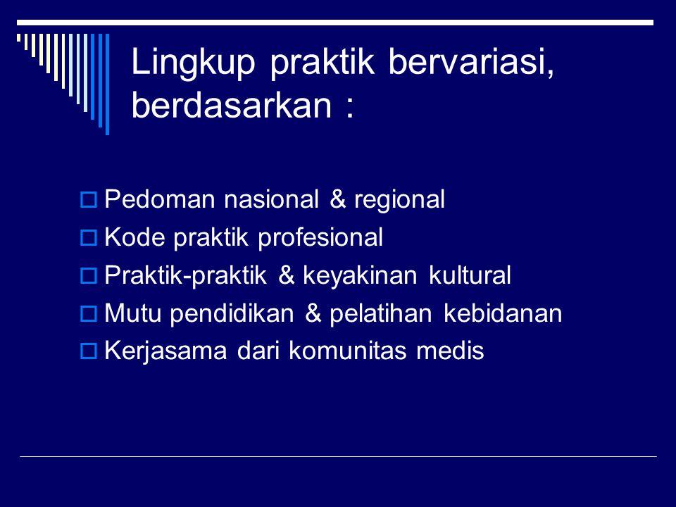 Lingkup praktik bervariasi, berdasarkan :  Pedoman nasional & regional  Kode praktik profesional  Praktik-praktik & keyakinan kultural  Mutu pendidikan & pelatihan kebidanan  Kerjasama dari komunitas medis