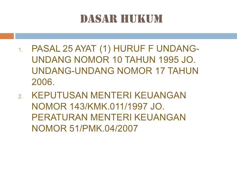Dasar Hukum 1. PASAL 25 AYAT (1) HURUF F UNDANG- UNDANG NOMOR 10 TAHUN 1995 JO. UNDANG-UNDANG NOMOR 17 TAHUN 2006. 2. KEPUTUSAN MENTERI KEUANGAN NOMOR