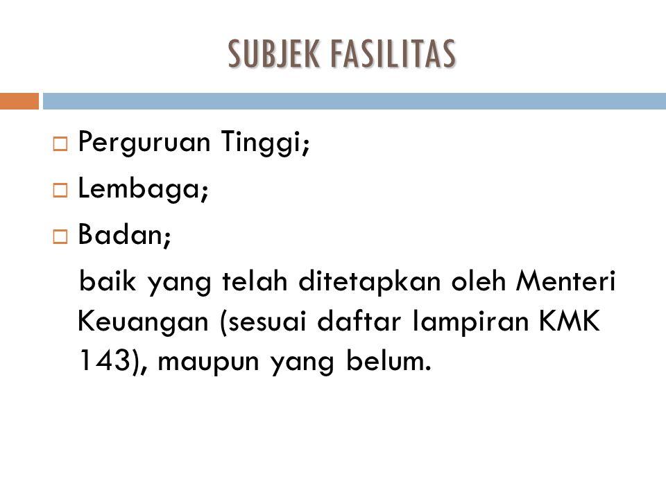 SUBJEK FASILITAS  Perguruan Tinggi;  Lembaga;  Badan; baik yang telah ditetapkan oleh Menteri Keuangan (sesuai daftar lampiran KMK 143), maupun yan