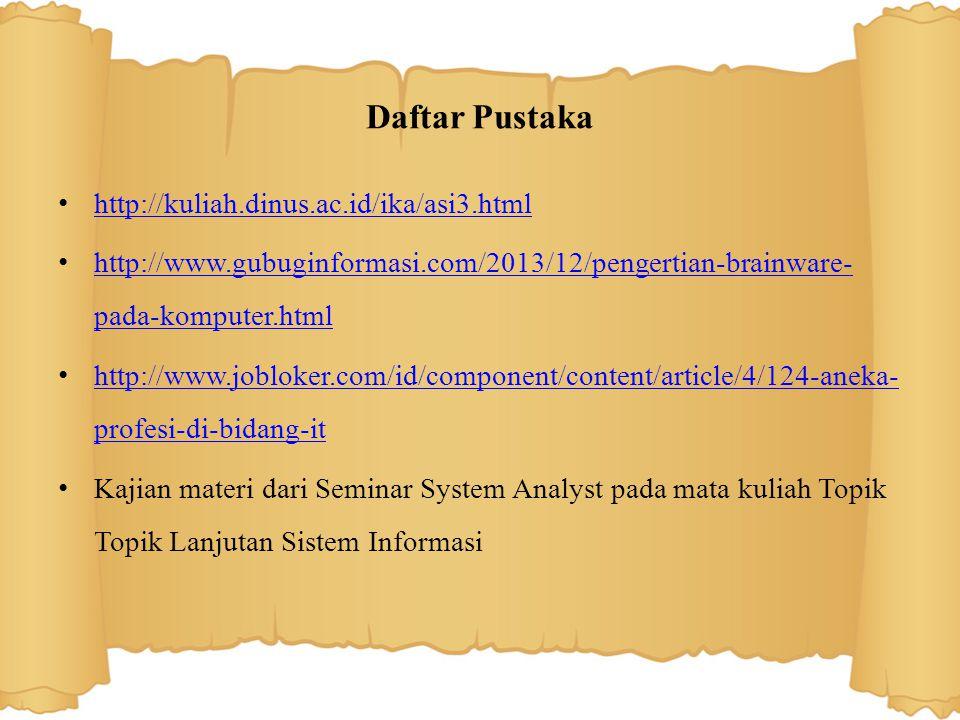 Daftar Pustaka http://kuliah.dinus.ac.id/ika/asi3.html http://www.gubuginformasi.com/2013/12/pengertian-brainware- pada-komputer.html http://www.gubuginformasi.com/2013/12/pengertian-brainware- pada-komputer.html http://www.jobloker.com/id/component/content/article/4/124-aneka- profesi-di-bidang-it http://www.jobloker.com/id/component/content/article/4/124-aneka- profesi-di-bidang-it Kajian materi dari Seminar System Analyst pada mata kuliah Topik Topik Lanjutan Sistem Informasi