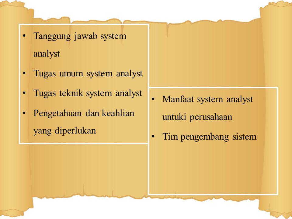 System Analyst System Analyst adalah seseorang yang bertanggung jawab atas penelitian, perencanaan, pengkoordinasian, dan merekomendasikan pemilihan perangkat lunak dan sistem yg paling sesuai dengan kebutuhan organisasi bisnis atau perusahaan Seorang system analyst harus memiliki setidaknya empat keahlian : analisis, teknis, manajerial, dan interpersonal (berkomunikasi dengan orang lain).