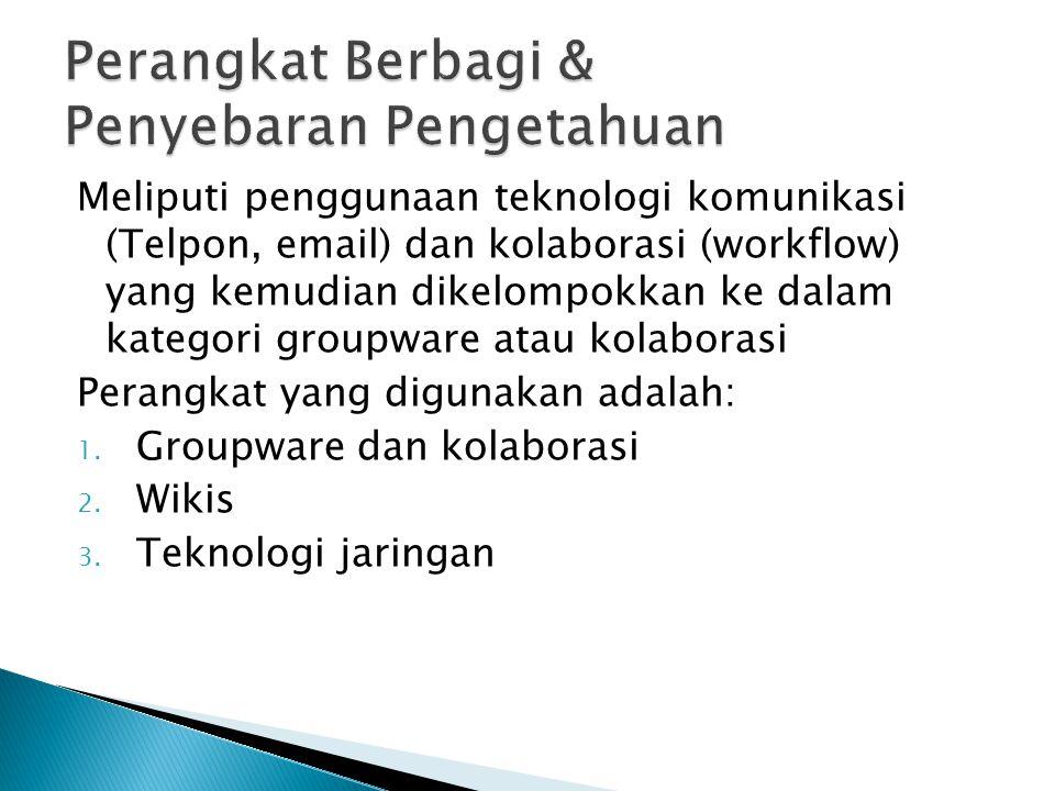 Meliputi penggunaan teknologi komunikasi (Telpon, email) dan kolaborasi (workflow) yang kemudian dikelompokkan ke dalam kategori groupware atau kolaborasi Perangkat yang digunakan adalah: 1.