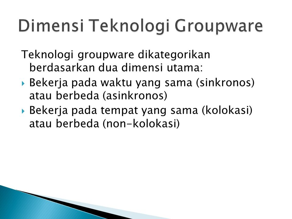 Teknologi groupware dikategorikan berdasarkan dua dimensi utama:  Bekerja pada waktu yang sama (sinkronos) atau berbeda (asinkronos)  Bekerja pada tempat yang sama (kolokasi) atau berbeda (non-kolokasi)