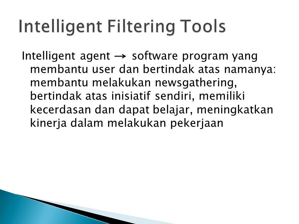 Intelligent agent software program yang membantu user dan bertindak atas namanya: membantu melakukan newsgathering, bertindak atas inisiatif sendiri, memiliki kecerdasan dan dapat belajar, meningkatkan kinerja dalam melakukan pekerjaan