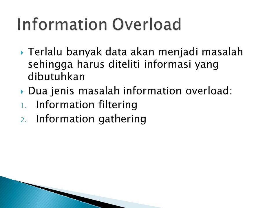  Terlalu banyak data akan menjadi masalah sehingga harus diteliti informasi yang dibutuhkan  Dua jenis masalah information overload: 1. Information