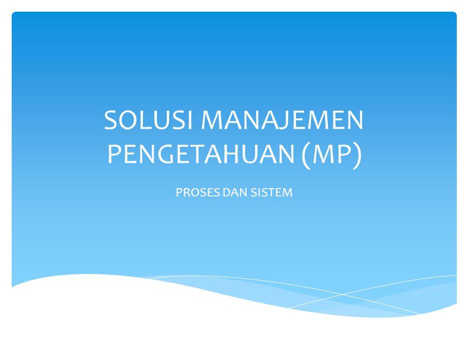 SOLUSI MANAJEMEN PENGETAHUAN (MP) PROSES DAN SISTEM