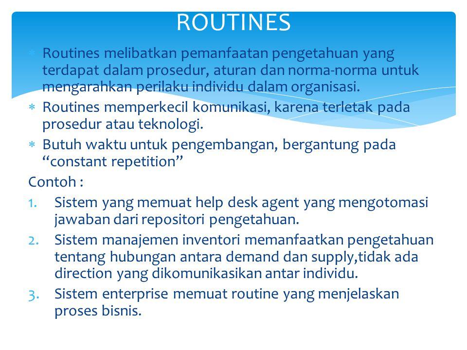  Routines melibatkan pemanfaatan pengetahuan yang terdapat dalam prosedur, aturan dan norma-norma untuk mengarahkan perilaku individu dalam organisasi.