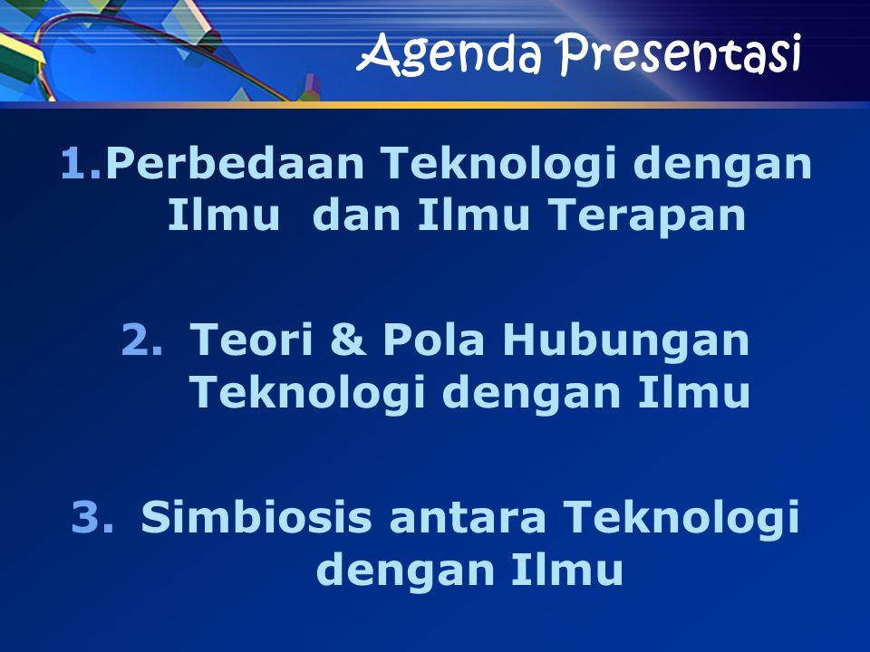 Agenda Presentasi 1.Perbedaan Teknologi dengan Ilmu dan Ilmu Terapan 2.Teori & Pola Hubungan Teknologi dengan Ilmu 3.Simbiosis antara Teknologi dengan