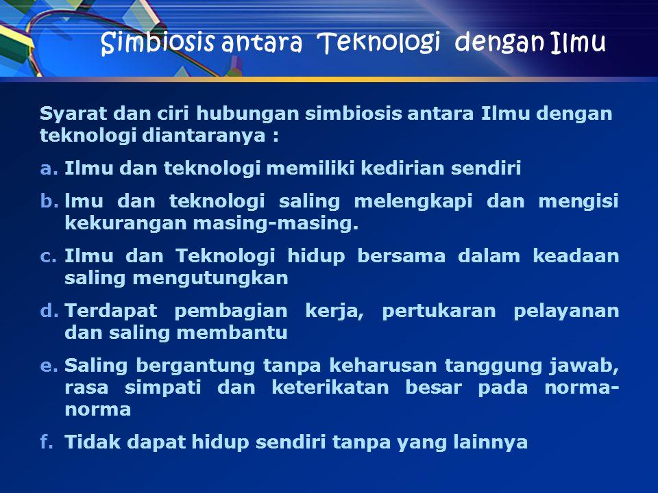 Simbiosis antara Teknologi dengan Ilmu Syarat dan ciri hubungan simbiosis antara Ilmu dengan teknologi diantaranya : a.Ilmu dan teknologi memiliki ked