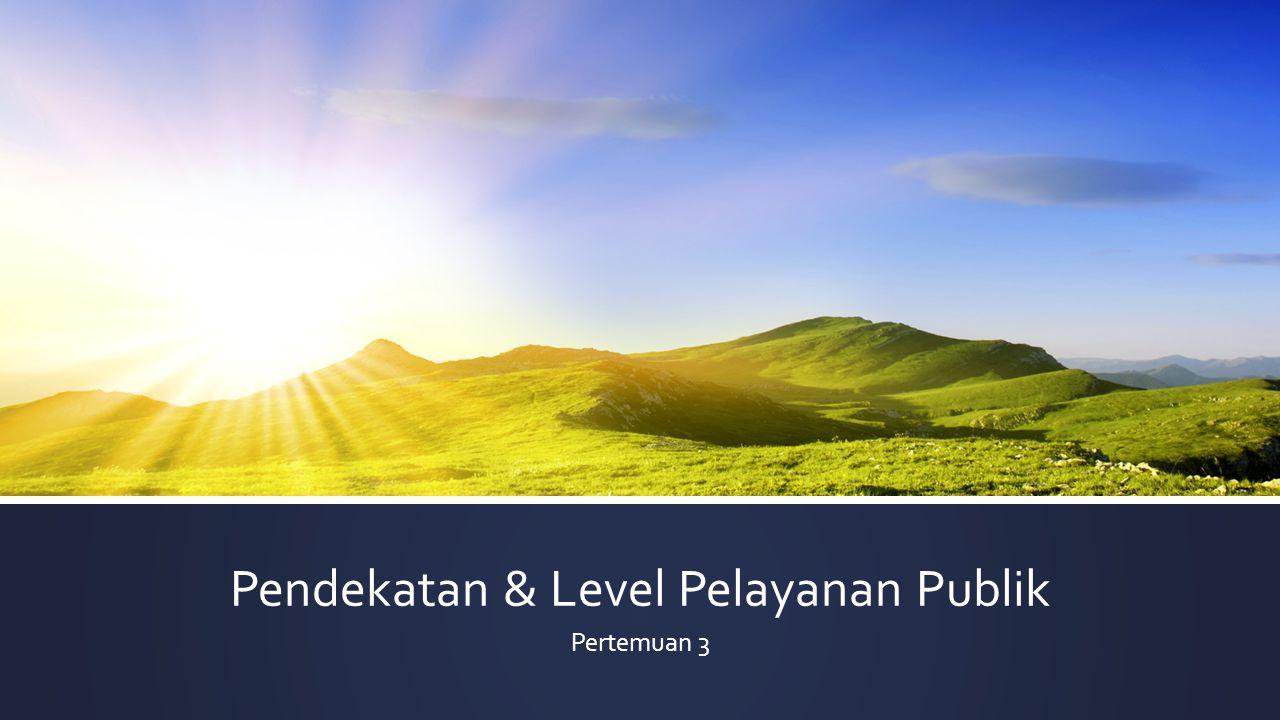 Pendekatan & Level Pelayanan Publik Pertemuan 3