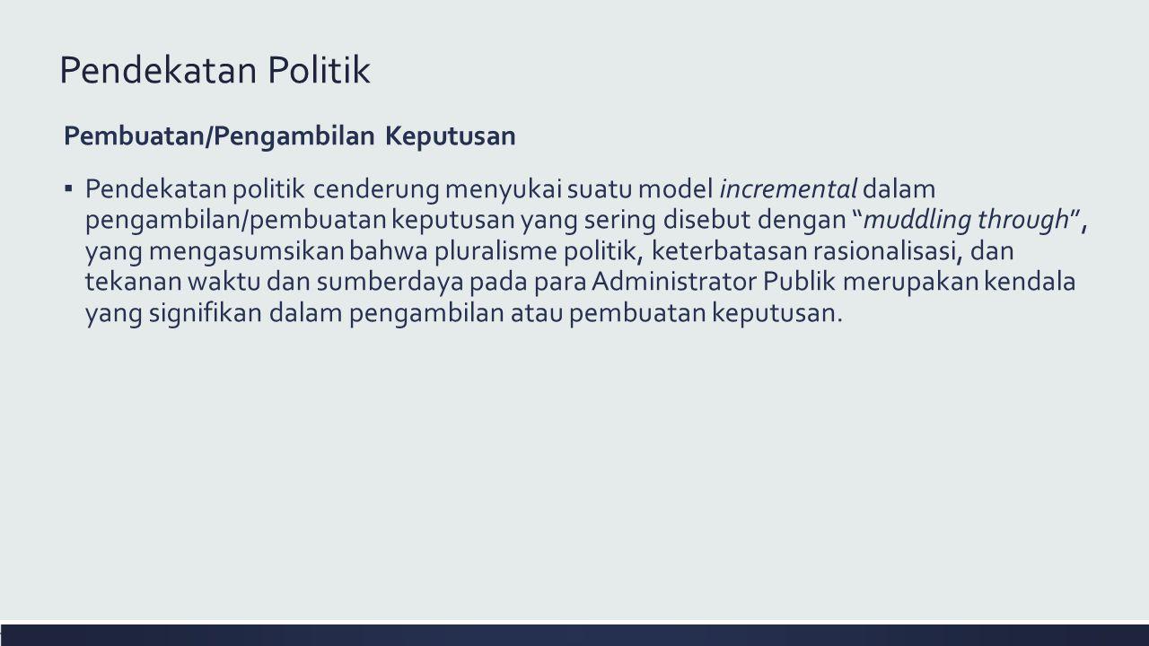 Pendekatan Politik Pembuatan/Pengambilan Keputusan ▪ Pendekatan politik cenderung menyukai suatu model incremental dalam pengambilan/pembuatan keputus