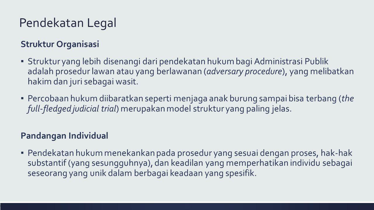Pendekatan Legal Struktur Organisasi ▪ Struktur yang lebih disenangi dari pendekatan hukum bagi Administrasi Publik adalah prosedur lawan atau yang berlawanan (adversary procedure), yang melibatkan hakim dan juri sebagai wasit.