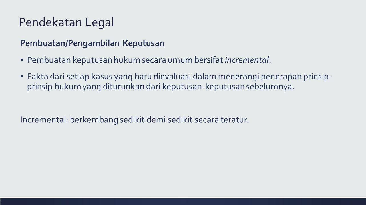 Pendekatan Legal Pembuatan/Pengambilan Keputusan ▪ Pembuatan keputusan hukum secara umum bersifat incremental. ▪ Fakta dari setiap kasus yang baru die