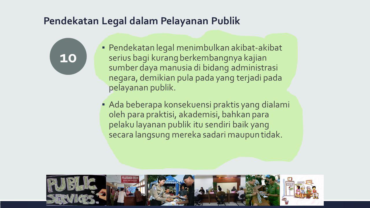 Pendekatan Legal dalam Pelayanan Publik ▪ Pendekatan legal menimbulkan akibat-akibat serius bagi kurang berkembangnya kajian sumber daya manusia di bidang administrasi negara, demikian pula pada yang terjadi pada pelayanan publik.