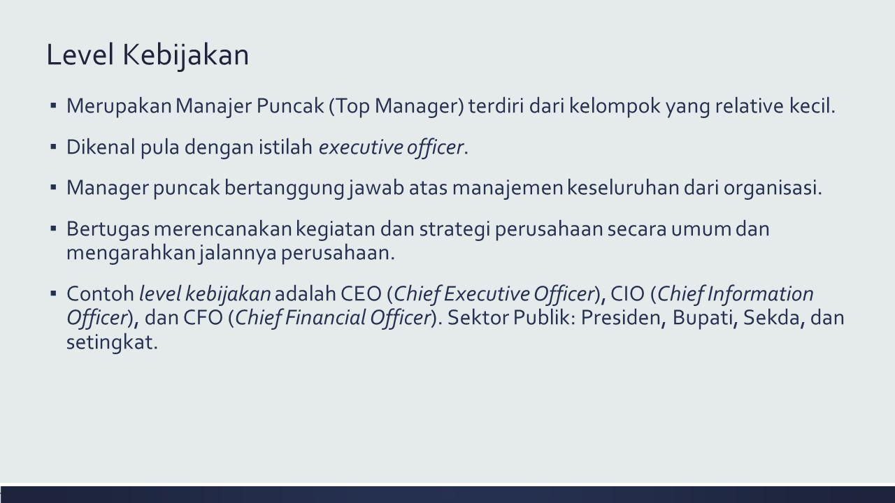 Level Kebijakan ▪ Merupakan Manajer Puncak (Top Manager) terdiri dari kelompok yang relative kecil. ▪ Dikenal pula dengan istilah executive officer. ▪