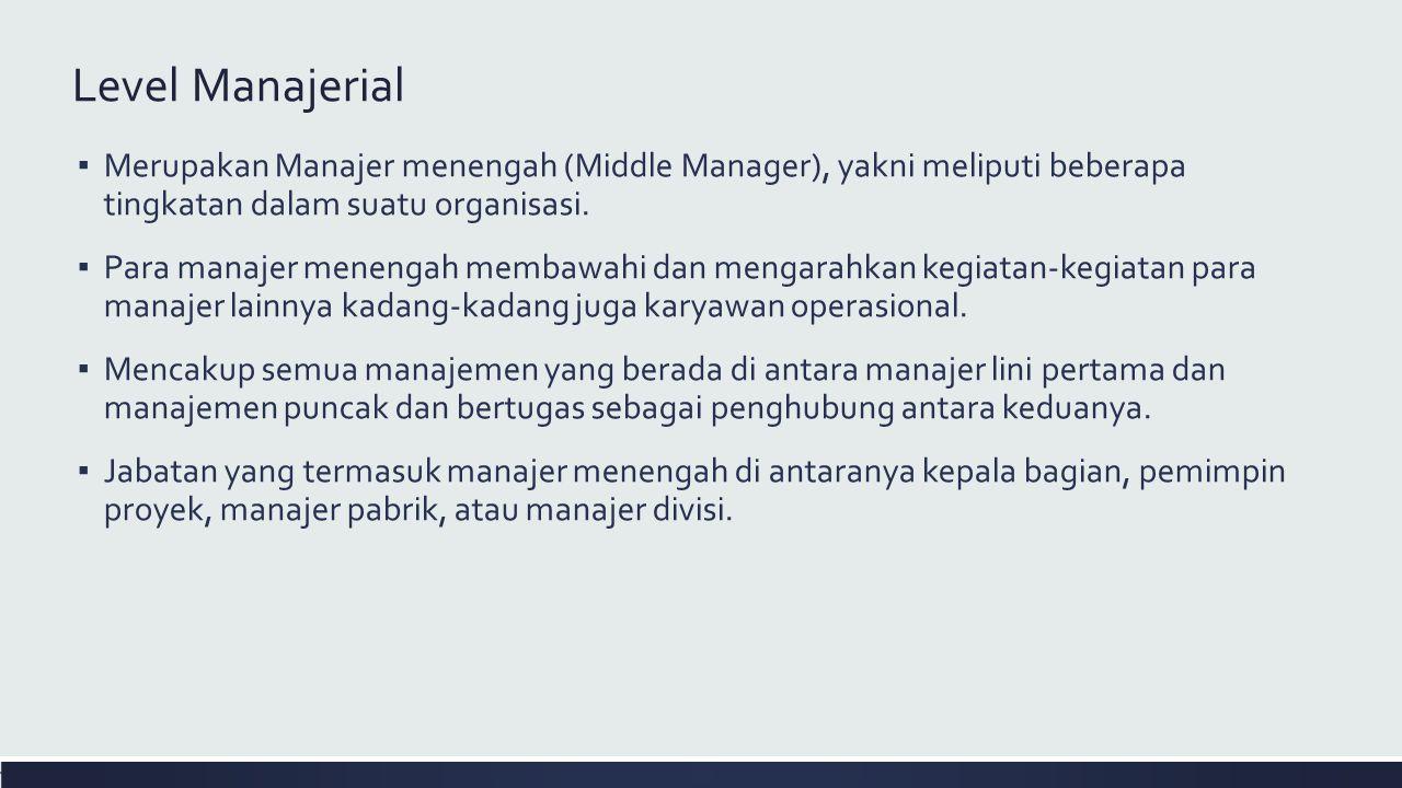 Level Manajerial ▪ Merupakan Manajer menengah (Middle Manager), yakni meliputi beberapa tingkatan dalam suatu organisasi. ▪ Para manajer menengah memb