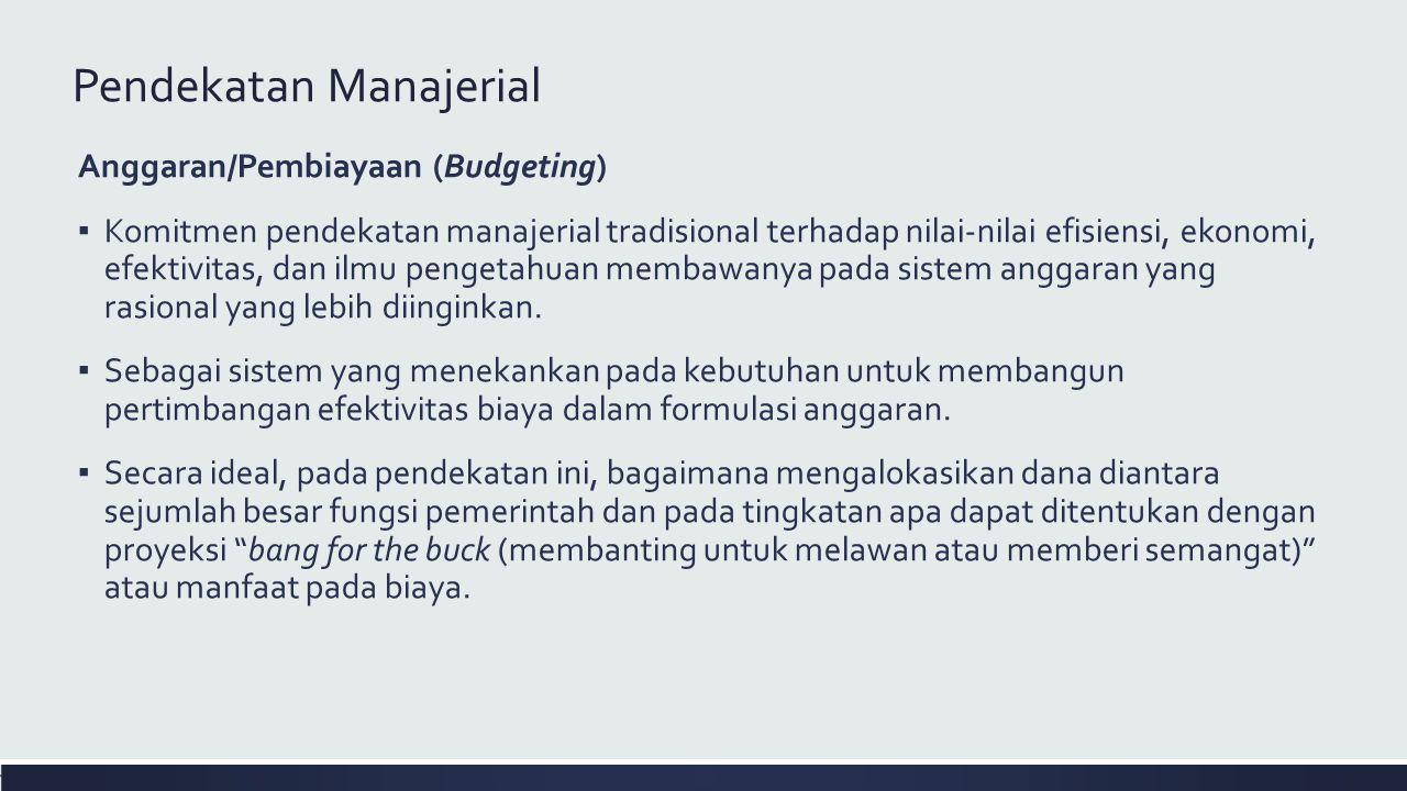 Pendekatan Manajerial Anggaran/Pembiayaan (Budgeting) ▪ Komitmen pendekatan manajerial tradisional terhadap nilai-nilai efisiensi, ekonomi, efektivitas, dan ilmu pengetahuan membawanya pada sistem anggaran yang rasional yang lebih diinginkan.