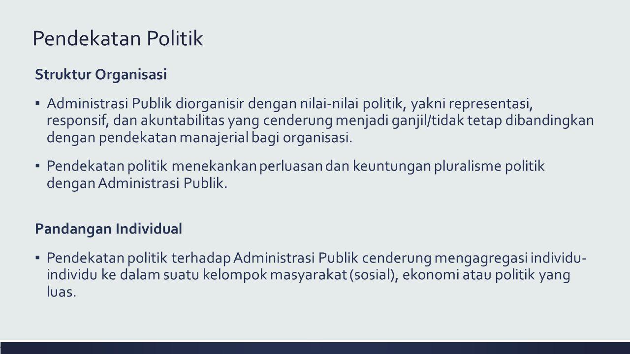 Pendekatan Politik Struktur Organisasi ▪ Administrasi Publik diorganisir dengan nilai-nilai politik, yakni representasi, responsif, dan akuntabilitas