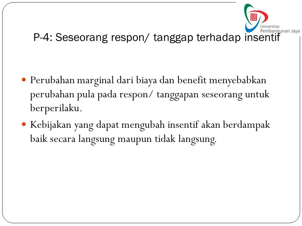 P-4: Seseorang respon/ tanggap terhadap insentif Perubahan marginal dari biaya dan benefit menyebabkan perubahan pula pada respon/ tanggapan seseorang