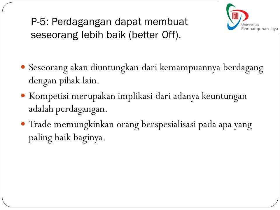 P-5: Perdagangan dapat membuat seseorang lebih baik (better Off). Seseorang akan diuntungkan dari kemampuannya berdagang dengan pihak lain. Kompetisi