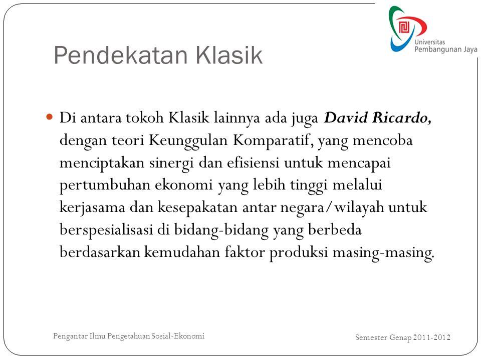 Pendekatan Klasik Semester Genap 2011-2012 Pengantar Ilmu Pengetahuan Sosial-Ekonomi Di antara tokoh Klasik lainnya ada juga David Ricardo, dengan teo