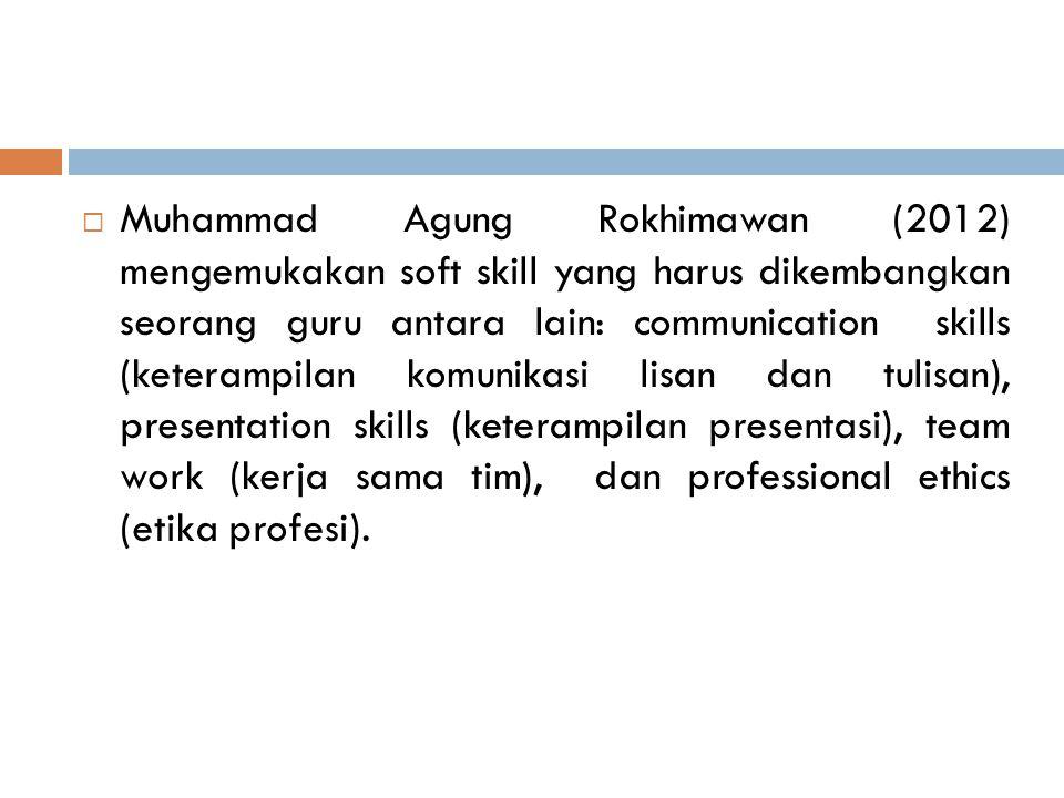  Muhammad Agung Rokhimawan (2012) mengemukakan soft skill yang harus dikembangkan seorang guru antara lain: communication skills (keterampilan komunikasi lisan dan tulisan), presentation skills (keterampilan presentasi), team work (kerja sama tim), dan professional ethics (etika profesi).
