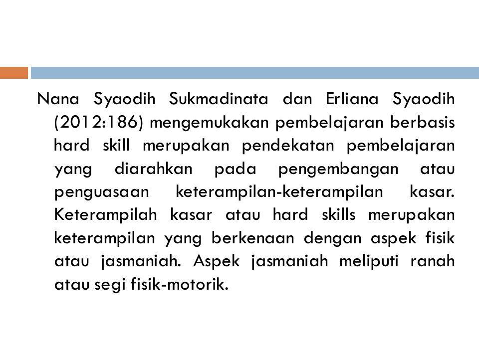 Nana Syaodih Sukmadinata dan Erliana Syaodih (2012:186) mengemukakan pembelajaran berbasis hard skill merupakan pendekatan pembelajaran yang diarahkan pada pengembangan atau penguasaan keterampilan-keterampilan kasar.