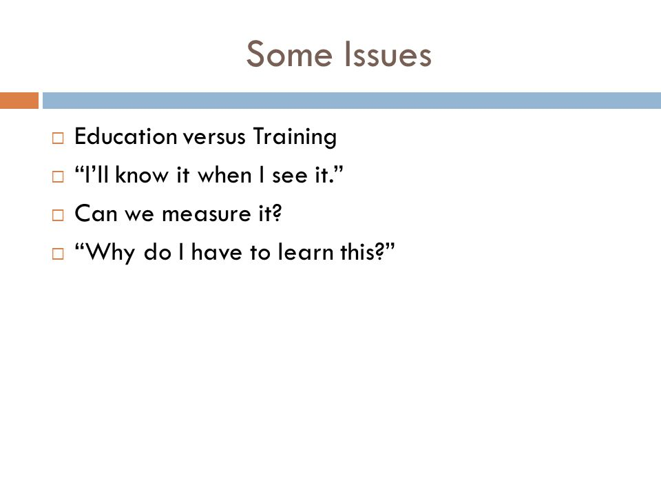"Some Issues  Education versus Training  ""I'll know it when I see it.""  Can we measure it?  ""Why do I have to learn this?"""