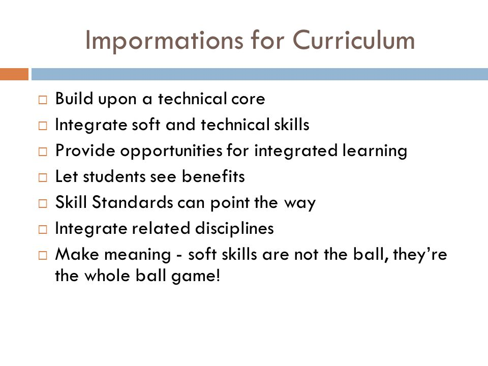 Impormations for Curriculum  Build upon a technical core  Integrate soft and technical skills  Provide opportunities for integrated learning  Let