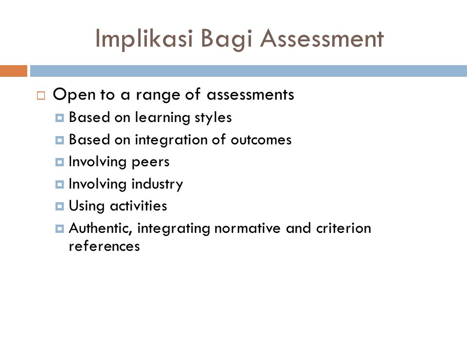 Implikasi Bagi Assessment  Open to a range of assessments  Based on learning styles  Based on integration of outcomes  Involving peers  Involving