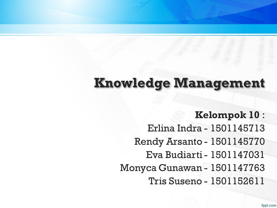 Knowledge Management Kelompok 10 : Erlina Indra - 1501145713 Rendy Arsanto - 1501145770 Eva Budiarti - 1501147031 Monyca Gunawan - 1501147763 Tris Sus