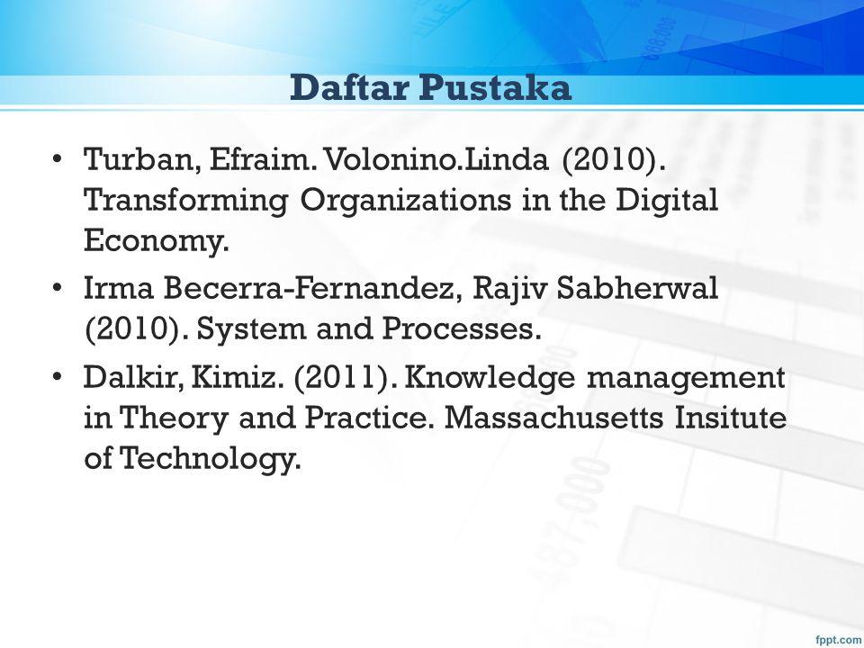 Daftar Pustaka Turban, Efraim. Volonino.Linda (2010). Transforming Organizations in the Digital Economy. Irma Becerra-Fernandez, Rajiv Sabherwal (2010